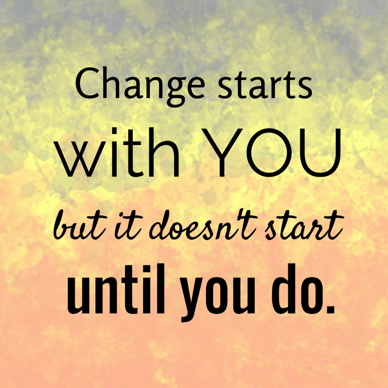 Change starts with you, but is doesnt start until you do.